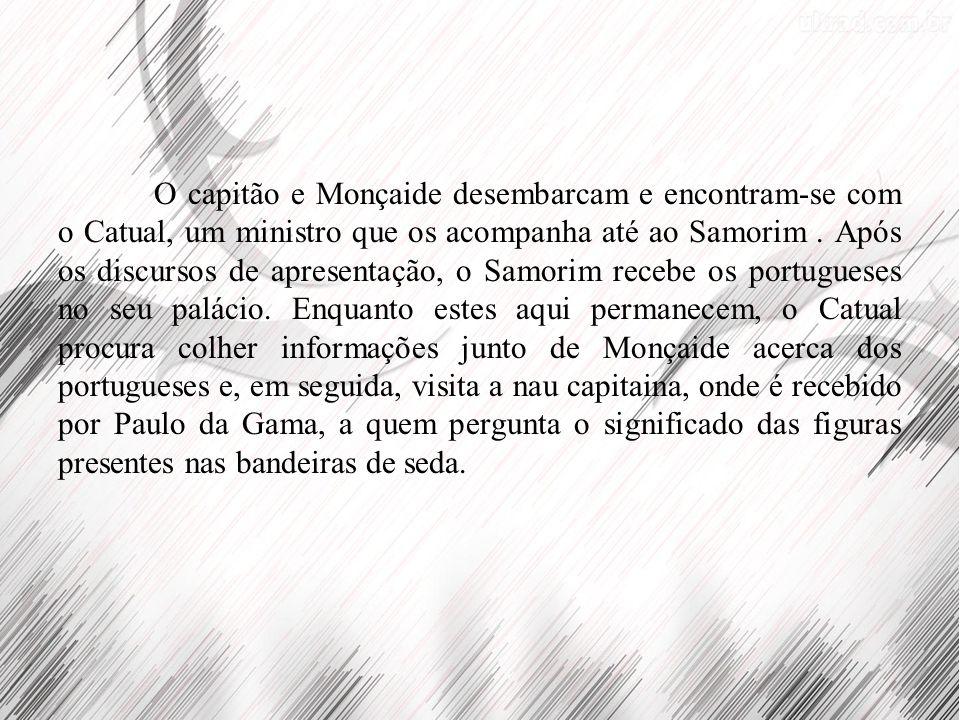 O capitão e Monçaide desembarcam e encontram-se com o Catual, um ministro que os acompanha até ao Samorim .