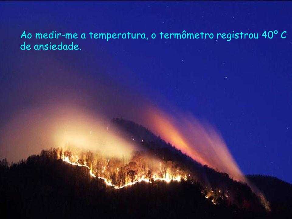 Ao medir-me a temperatura, o termômetro registrou 40º C de ansiedade.