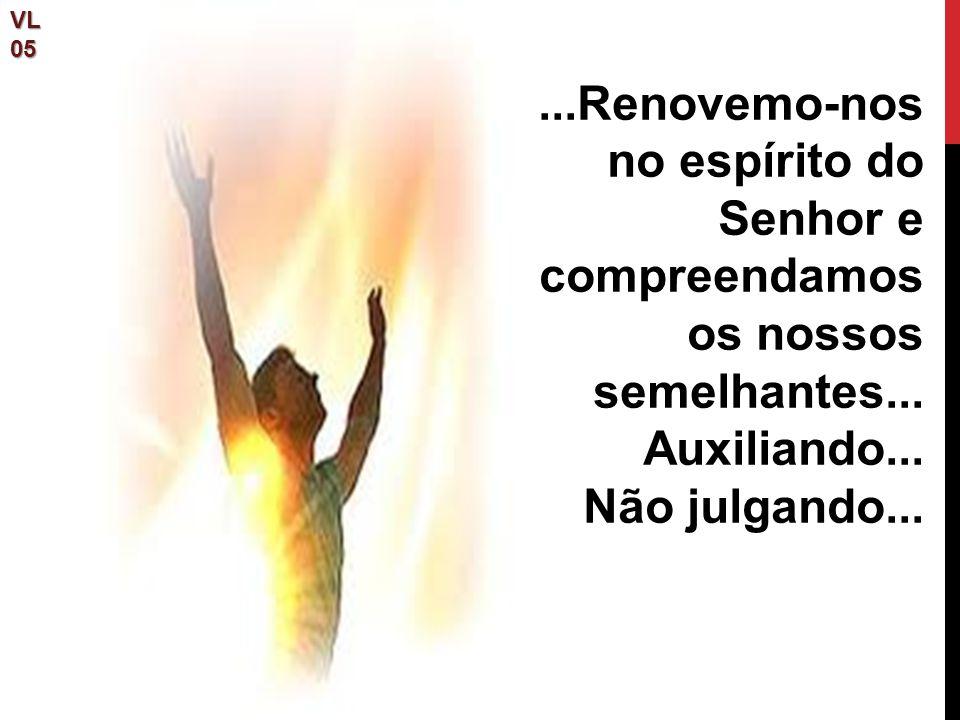 VL 05. ...Renovemo-nos no espírito do Senhor e compreendamos os nossos semelhantes... Auxiliando...