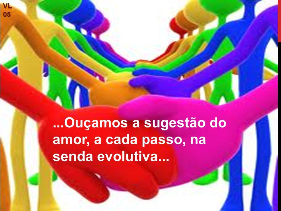 ...Ouçamos a sugestão do amor, a cada passo, na senda evolutiva...