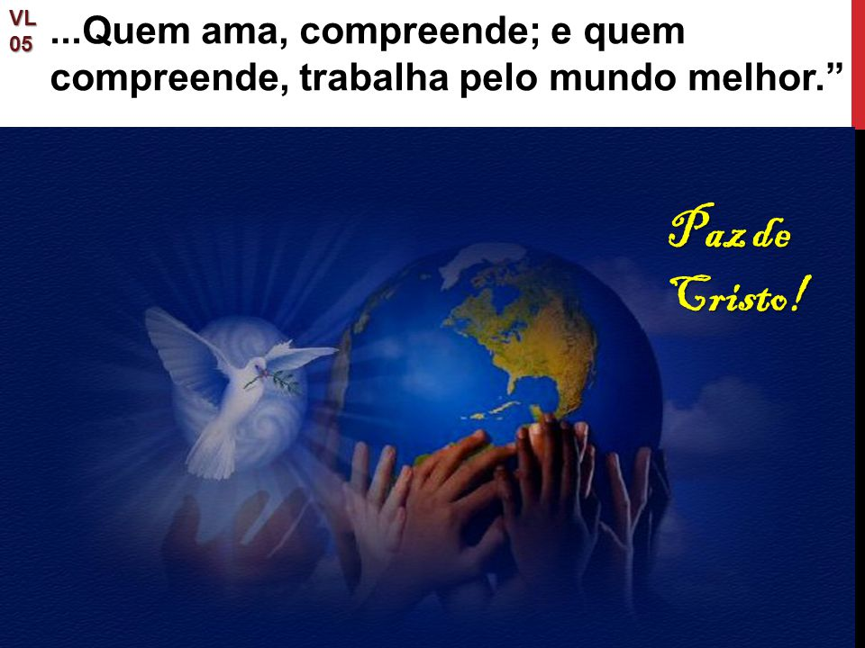 VL 05 ...Quem ama, compreende; e quem compreende, trabalha pelo mundo melhor. Paz de Cristo!