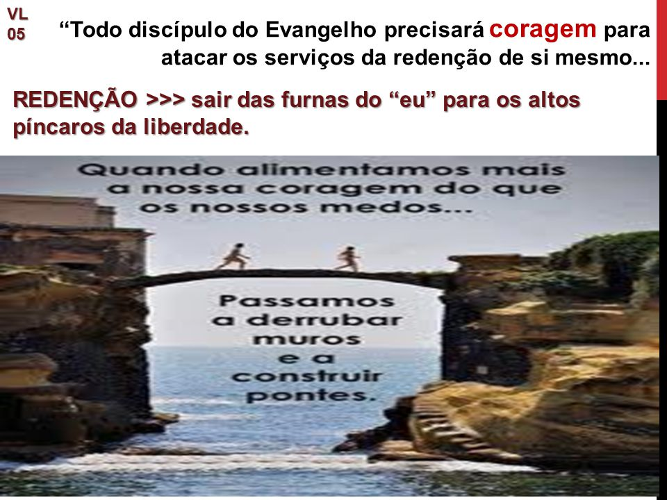 VL 05. Todo discípulo do Evangelho precisará coragem para atacar os serviços da redenção de si mesmo...