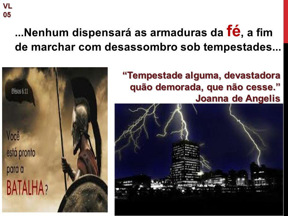 VL 05. ...Nenhum dispensará as armaduras da fé, a fim de marchar com desassombro sob tempestades...