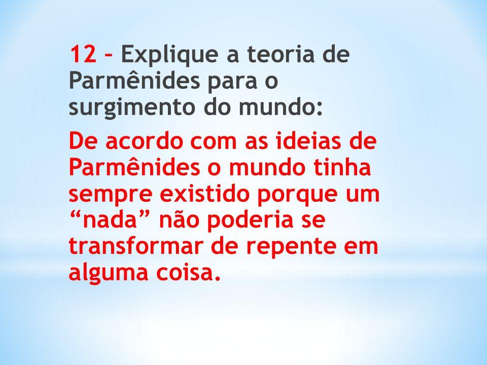 12 – Explique a teoria de Parmênides para o surgimento do mundo: