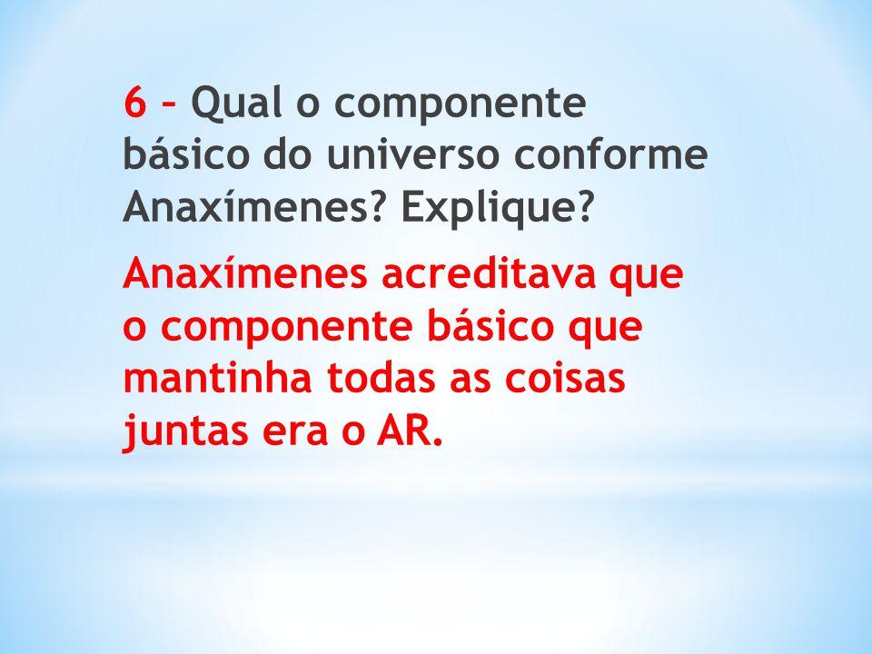 6 – Qual o componente básico do universo conforme Anaxímenes. Explique