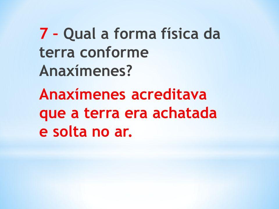 7 – Qual a forma física da terra conforme Anaxímenes