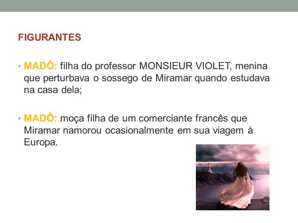 FIGURANTES MADÔ: filha do professor MONSIEUR VIOLET, menina que perturbava o sossego de Miramar quando estudava na casa dela;
