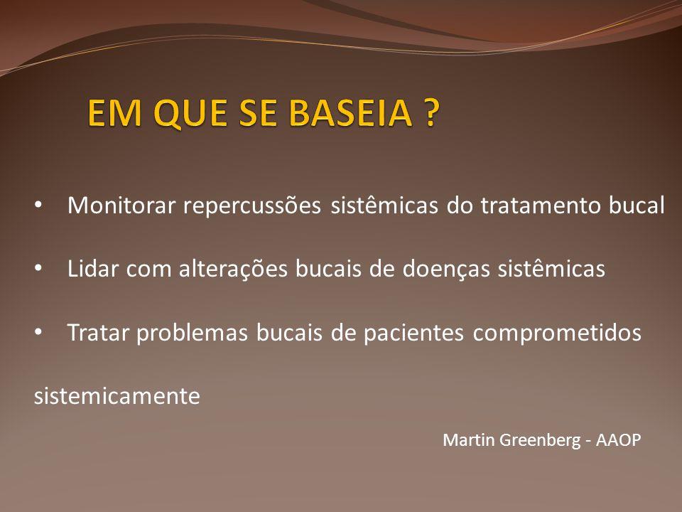 EM QUE SE BASEIA Monitorar repercussões sistêmicas do tratamento bucal. Lidar com alterações bucais de doenças sistêmicas.