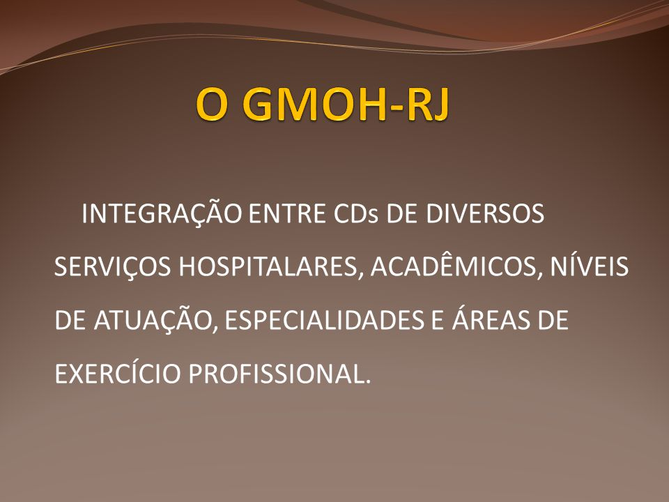 O GMOH-RJ INTEGRAÇÃO ENTRE CDs DE DIVERSOS SERVIÇOS HOSPITALARES, ACADÊMICOS, NÍVEIS DE ATUAÇÃO, ESPECIALIDADES E ÁREAS DE EXERCÍCIO PROFISSIONAL.