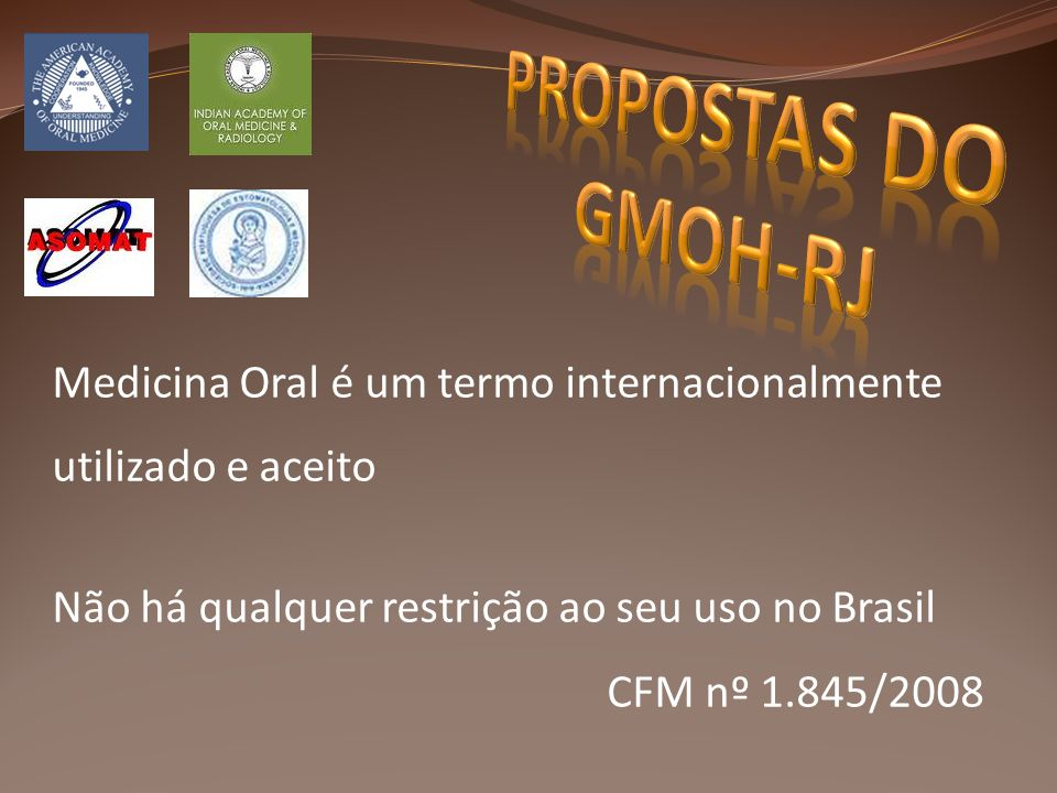 PROPOSTAS DO GMOH-RJ Medicina Oral é um termo internacionalmente utilizado e aceito. Não há qualquer restrição ao seu uso no Brasil.
