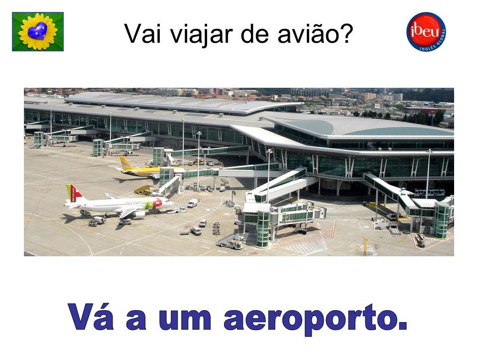 Vai viajar de avião Vá a um aeroporto.