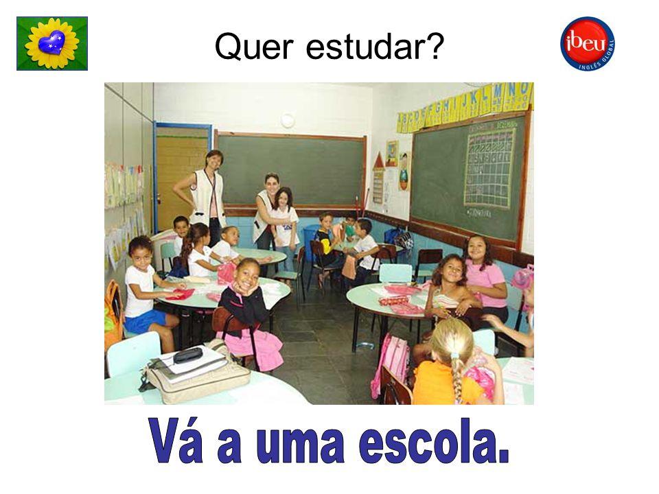 Quer estudar Vá a uma escola.
