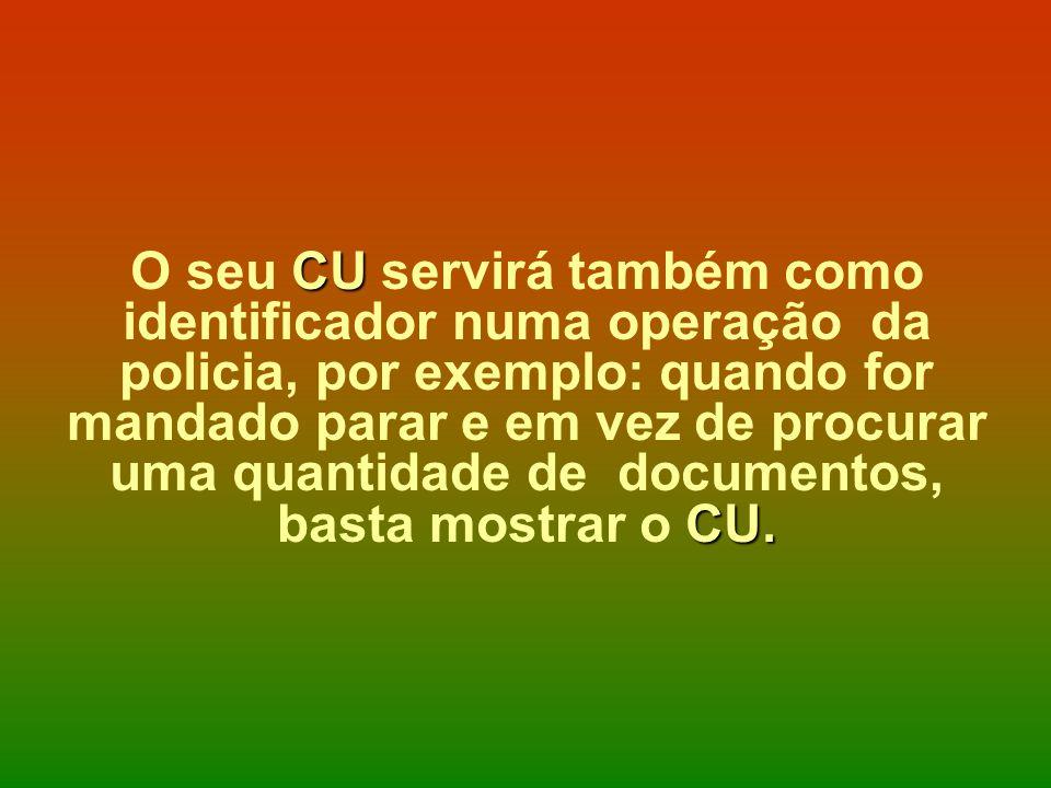 O seu CU servirá também como identificador numa operação da policia, por exemplo: quando for mandado parar e em vez de procurar uma quantidade de documentos, basta mostrar o CU.