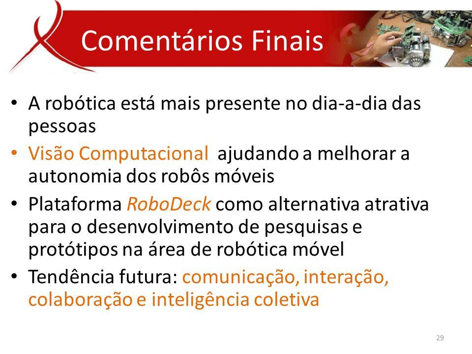 Comentários Finais A robótica está mais presente no dia-a-dia das pessoas. Visão Computacional ajudando a melhorar a autonomia dos robôs móveis.