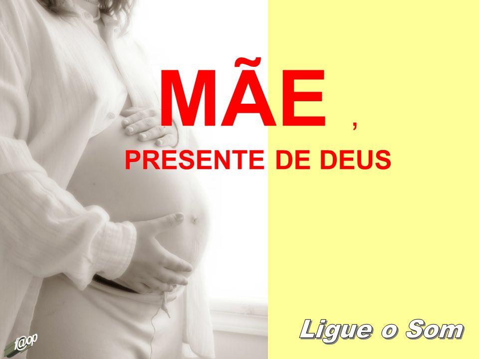 MÃE , PRESENTE DE DEUS Ligue o Som f@op
