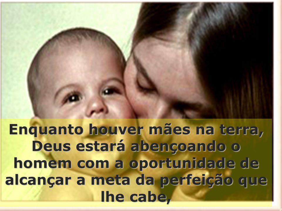 Enquanto houver mães na terra, Deus estará abençoando o homem com a oportunidade de alcançar a meta da perfeição que lhe cabe,