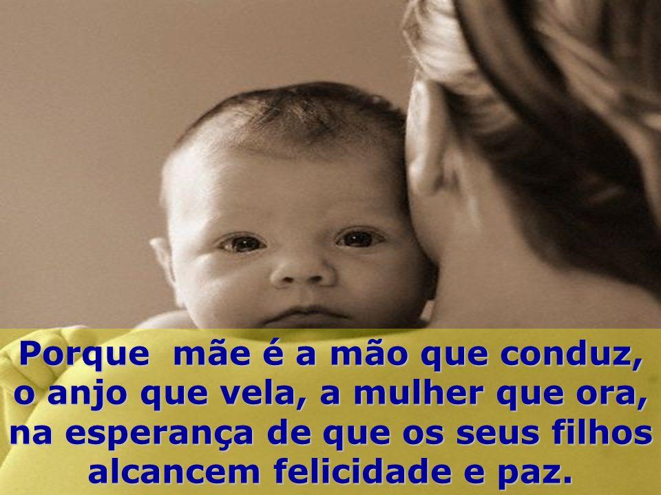 Porque mãe é a mão que conduz, o anjo que vela, a mulher que ora, na esperança de que os seus filhos alcancem felicidade e paz.