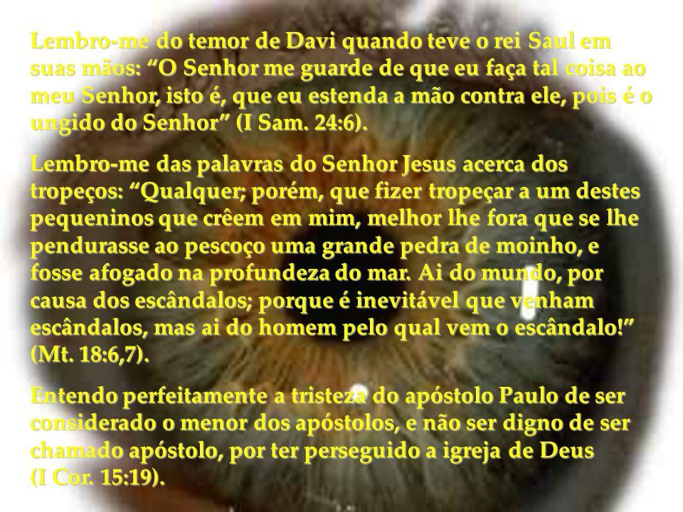 Lembro-me do temor de Davi quando teve o rei Saul em suas mãos: O Senhor me guarde de que eu faça tal coisa ao meu Senhor, isto é, que eu estenda a mão contra ele, pois é o ungido do Senhor (I Sam. 24:6).