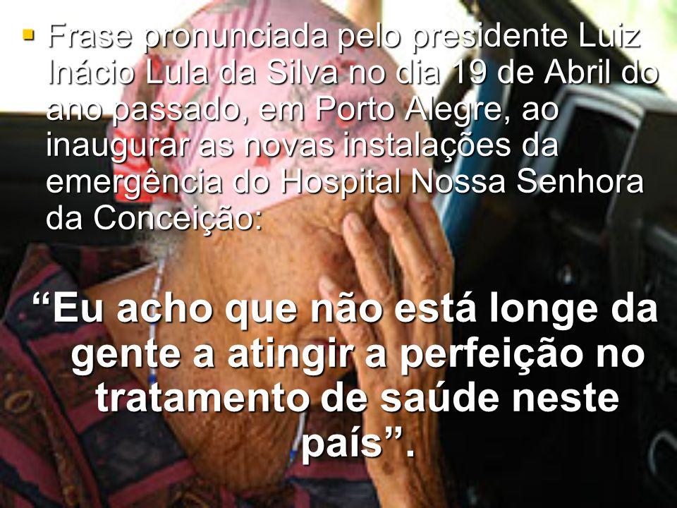 Frase pronunciada pelo presidente Luiz Inácio Lula da Silva no dia 19 de Abril do ano passado, em Porto Alegre, ao inaugurar as novas instalações da emergência do Hospital Nossa Senhora da Conceição:
