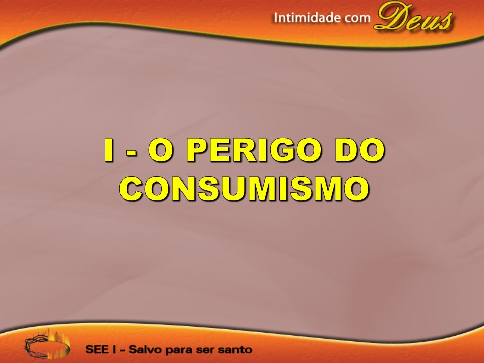 I - O PERIGO DO CONSUMISMO