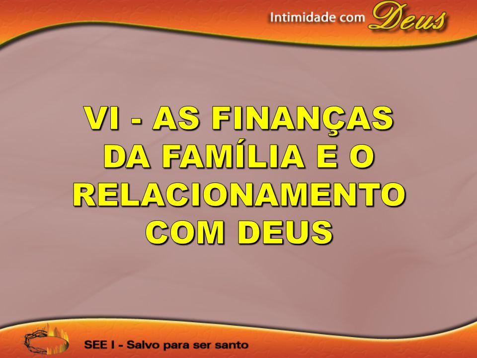 VI - AS FINANÇAS DA FAMÍLIA E O RELACIONAMENTO COM DEUS