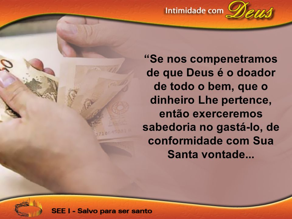 Se nos compenetramos de que Deus é o doador de todo o bem, que o dinheiro Lhe pertence, então exerceremos sabedoria no gastá-lo, de conformidade com Sua Santa vontade...