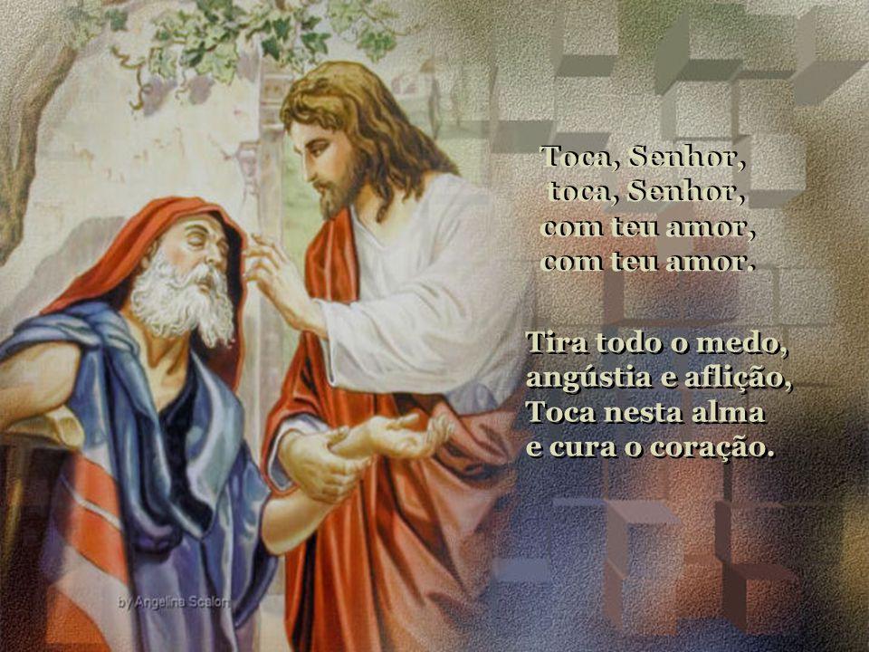 Toca, Senhor, toca, Senhor, com teu amor, com teu amor. Tira todo o medo, angústia e aflição, Toca nesta alma.