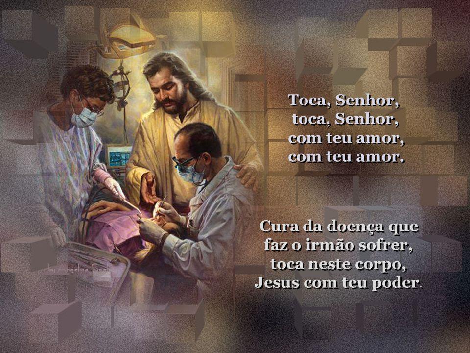 Toca, Senhor, toca, Senhor, com teu amor, com teu amor.