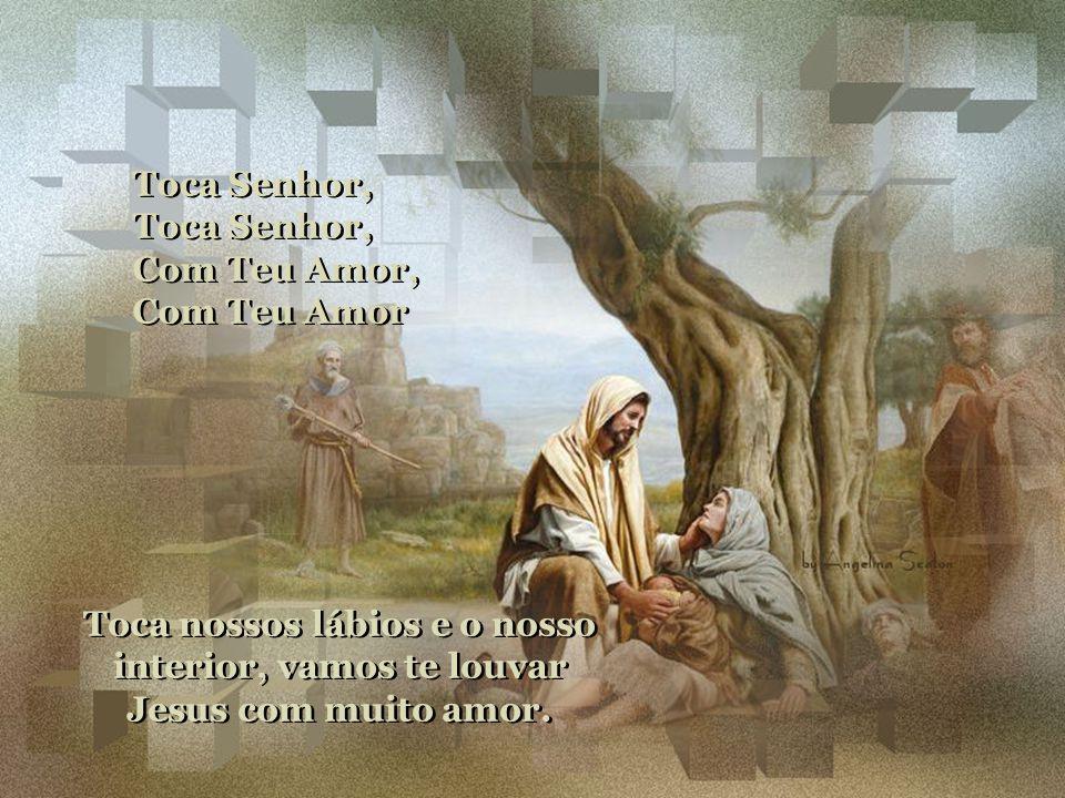 Toca Senhor, Com Teu Amor, Com Teu Amor.