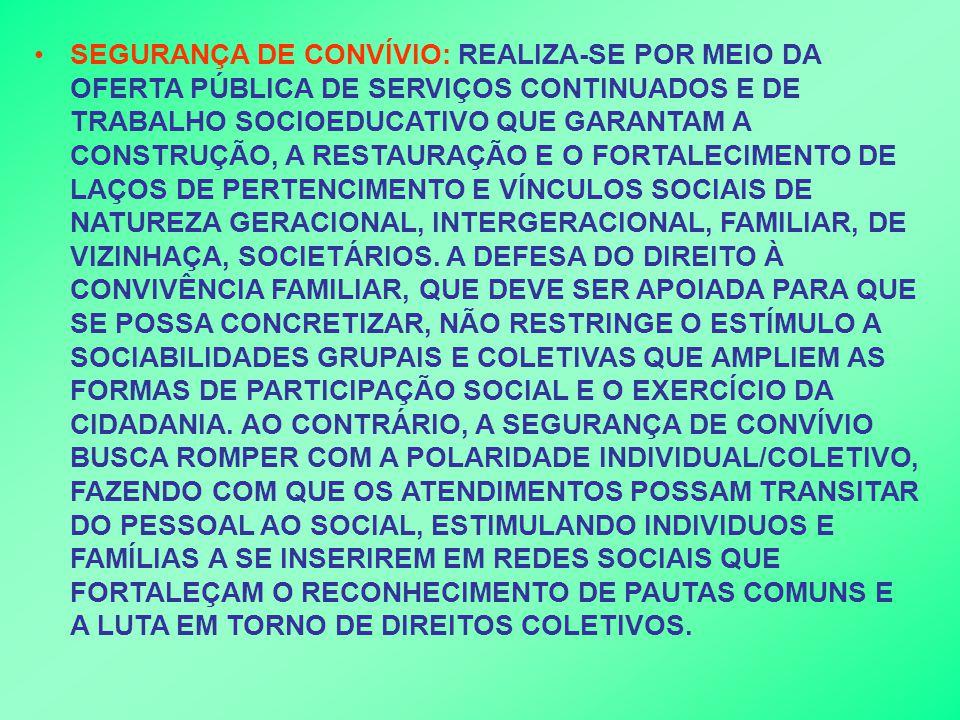 SEGURANÇA DE CONVÍVIO: REALIZA-SE POR MEIO DA OFERTA PÚBLICA DE SERVIÇOS CONTINUADOS E DE TRABALHO SOCIOEDUCATIVO QUE GARANTAM A CONSTRUÇÃO, A RESTAURAÇÃO E O FORTALECIMENTO DE LAÇOS DE PERTENCIMENTO E VÍNCULOS SOCIAIS DE NATUREZA GERACIONAL, INTERGERACIONAL, FAMILIAR, DE VIZINHAÇA, SOCIETÁRIOS.