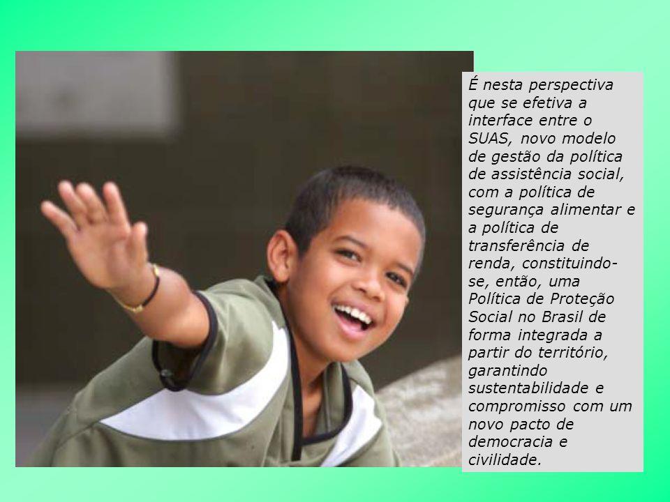 É nesta perspectiva que se efetiva a interface entre o SUAS, novo modelo de gestão da política de assistência social, com a política de segurança alimentar e a política de transferência de renda, constituindo-se, então, uma Política de Proteção Social no Brasil de forma integrada a partir do território, garantindo sustentabilidade e compromisso com um novo pacto de democracia e civilidade.