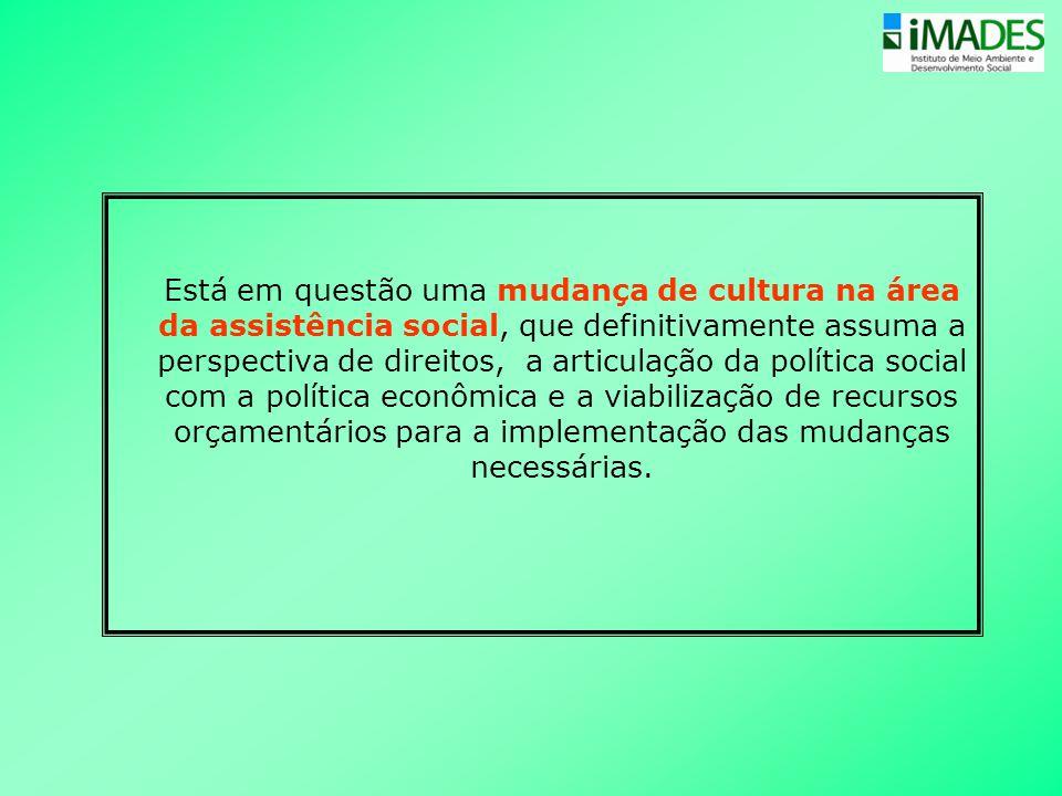 Está em questão uma mudança de cultura na área da assistência social, que definitivamente assuma a perspectiva de direitos, a articulação da política social com a política econômica e a viabilização de recursos orçamentários para a implementação das mudanças necessárias.