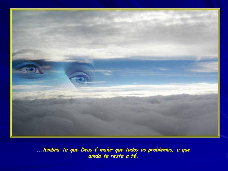 ...lembra-te que Deus é maior que todos os problemas, e que ainda te resta a fé.