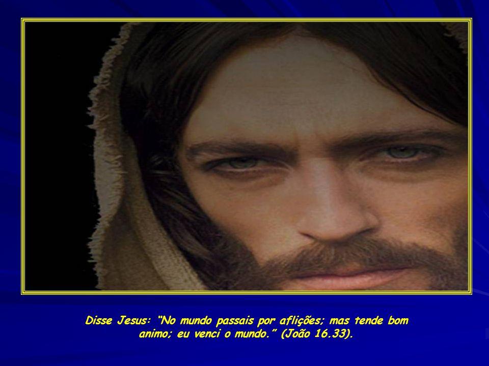 Disse Jesus: No mundo passais por aflições; mas tende bom animo; eu venci o mundo. (João 16.33).