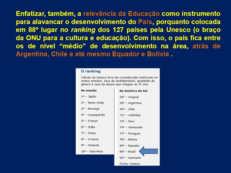 Enfatizar, também, a relevância da Educação como instrumento para alavancar o desenvolvimento do País, porquanto colocada em 88º lugar no ranking dos 127 países pela Unesco (o braço da ONU para a cultura e educação).