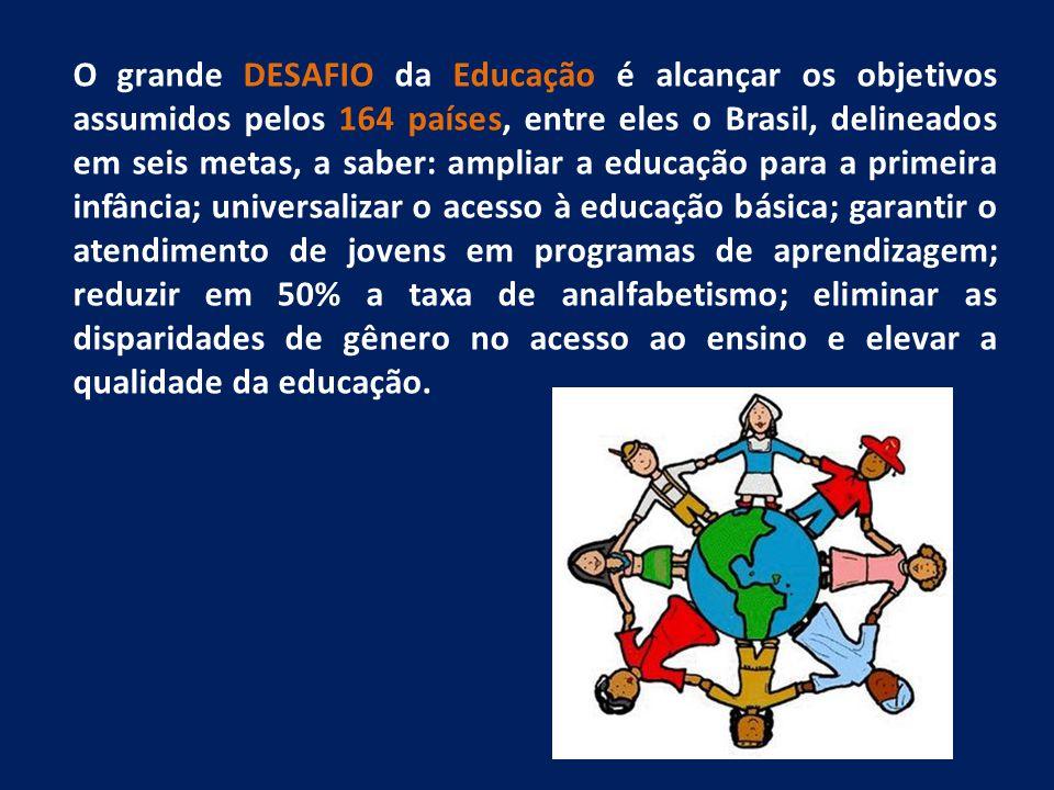 O grande DESAFIO da Educação é alcançar os objetivos assumidos pelos 164 países, entre eles o Brasil, delineados em seis metas, a saber: ampliar a educação para a primeira infância; universalizar o acesso à educação básica; garantir o atendimento de jovens em programas de aprendizagem; reduzir em 50% a taxa de analfabetismo; eliminar as disparidades de gênero no acesso ao ensino e elevar a qualidade da educação.