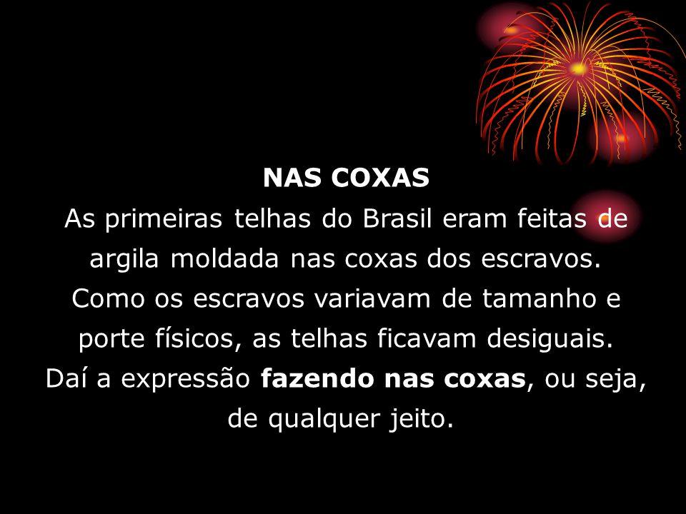 NAS COXAS As primeiras telhas do Brasil eram feitas de argila moldada nas coxas dos escravos. Como os escravos variavam de tamanho e porte físicos, as telhas ficavam desiguais. Daí a expressão fazendo nas coxas, ou seja, de qualquer jeito.