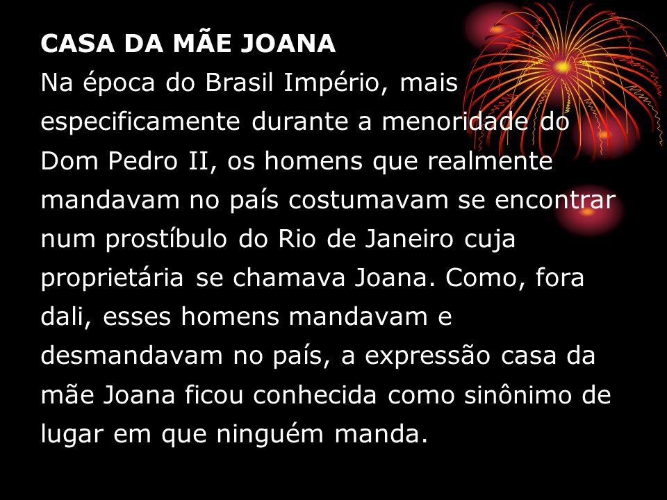 CASA DA MÃE JOANA Na época do Brasil Império, mais especificamente durante a menoridade do Dom Pedro II, os homens que realmente mandavam no país costumavam se encontrar num prostíbulo do Rio de Janeiro cuja proprietária se chamava Joana.