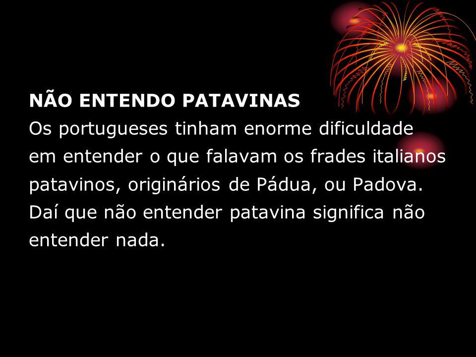 NÃO ENTENDO PATAVINAS Os portugueses tinham enorme dificuldade em entender o que falavam os frades italianos patavinos, originários de Pádua, ou Padova.