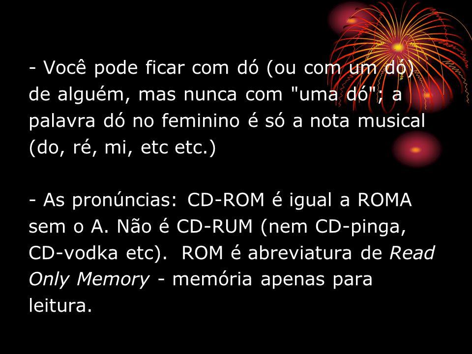 - Você pode ficar com dó (ou com um dó) de alguém, mas nunca com uma dó ; a palavra dó no feminino é só a nota musical (do, ré, mi, etc etc.) - As pronúncias: CD-ROM é igual a ROMA sem o A.