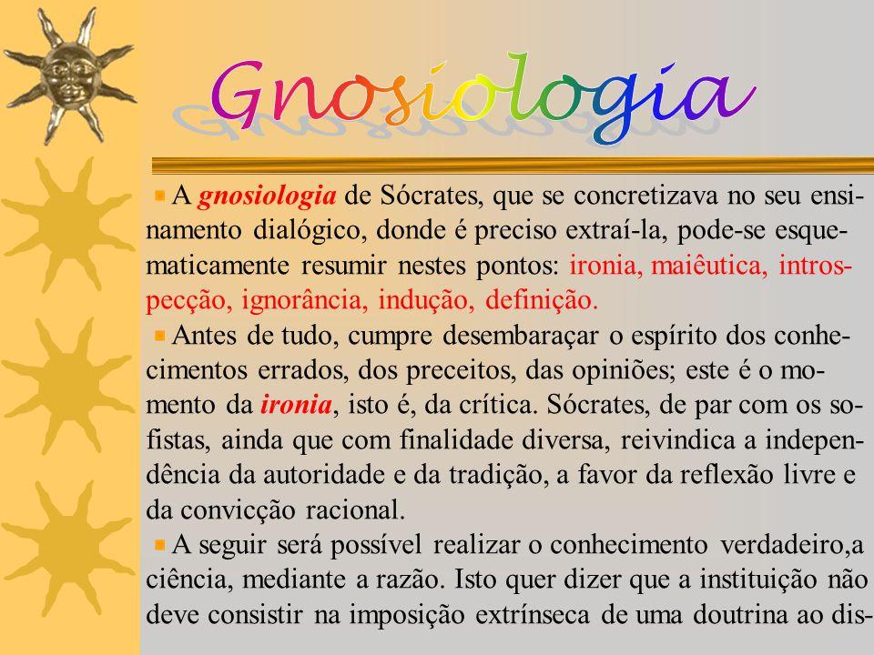 Gnosiologia A gnosiologia de Sócrates, que se concretizava no seu ensi- namento dialógico, donde é preciso extraí-la, pode-se esque-
