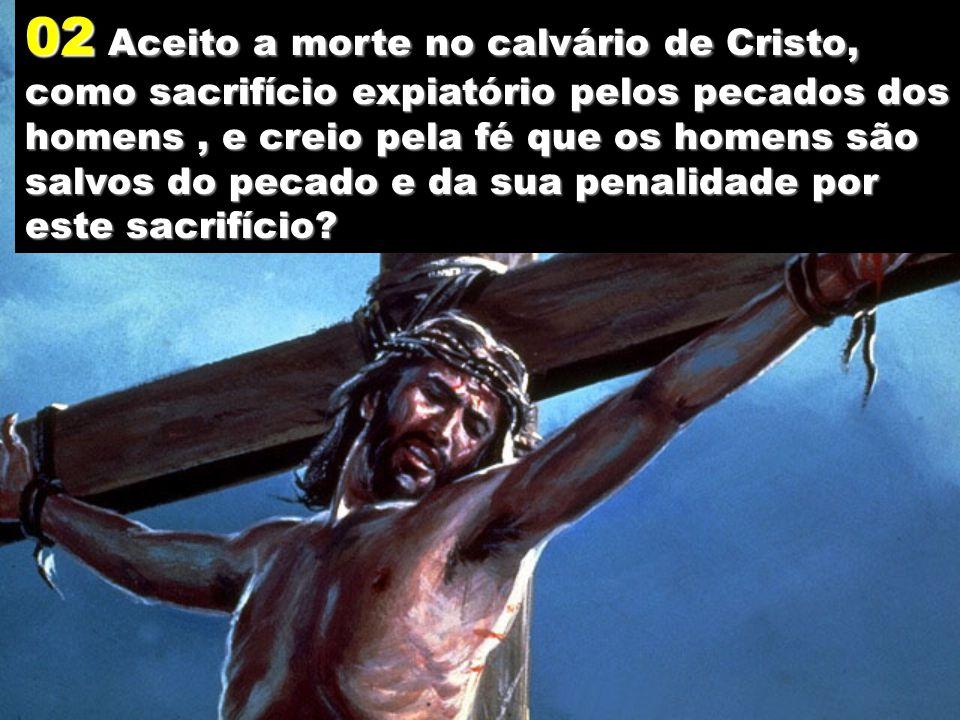 02 Aceito a morte no calvário de Cristo, como sacrifício expiatório pelos pecados dos homens , e creio pela fé que os homens são salvos do pecado e da sua penalidade por este sacrifício