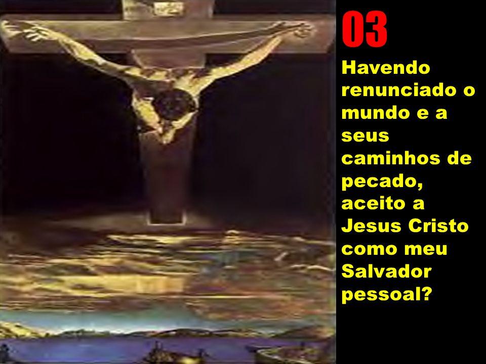 03 Havendo renunciado o mundo e a seus caminhos de pecado, aceito a Jesus Cristo como meu Salvador pessoal