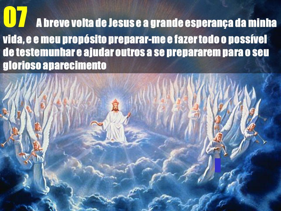 07 A breve volta de Jesus e a grande esperança da minha vida, e e meu propósito preparar-me e fazer todo o possível de testemunhar e ajudar outros a se prepararem para o seu glorioso aparecimento