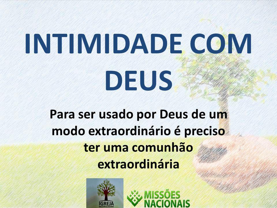 INTIMIDADE COM DEUS Para ser usado por Deus de um modo extraordinário é preciso ter uma comunhão extraordinária.