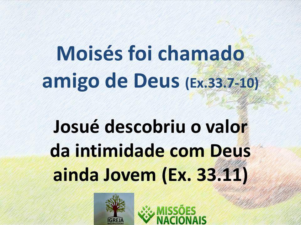 Moisés foi chamado amigo de Deus (Ex.33.7-10)