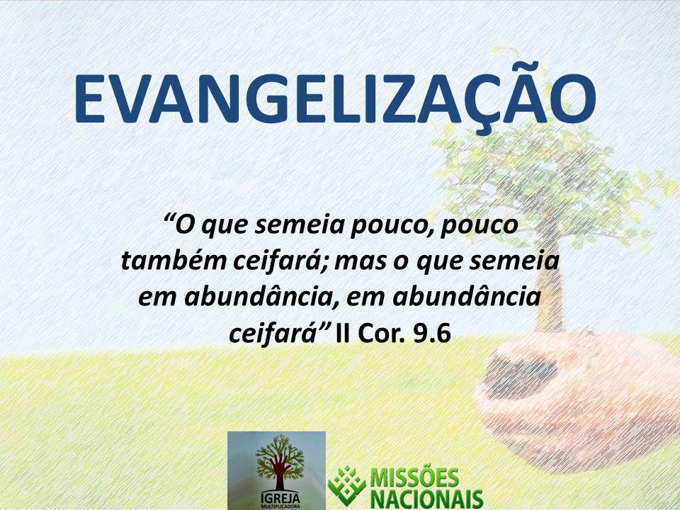 EVANGELIZAÇÃO O que semeia pouco, pouco também ceifará; mas o que semeia em abundância, em abundância ceifará II Cor.