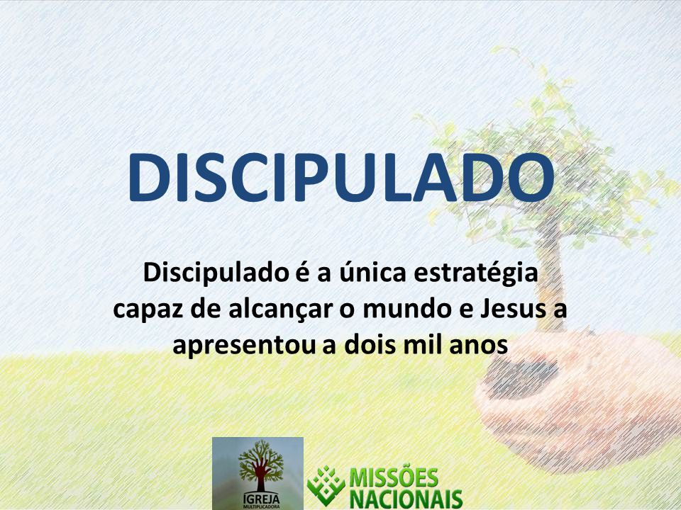 DISCIPULADO Discipulado é a única estratégia capaz de alcançar o mundo e Jesus a apresentou a dois mil anos.
