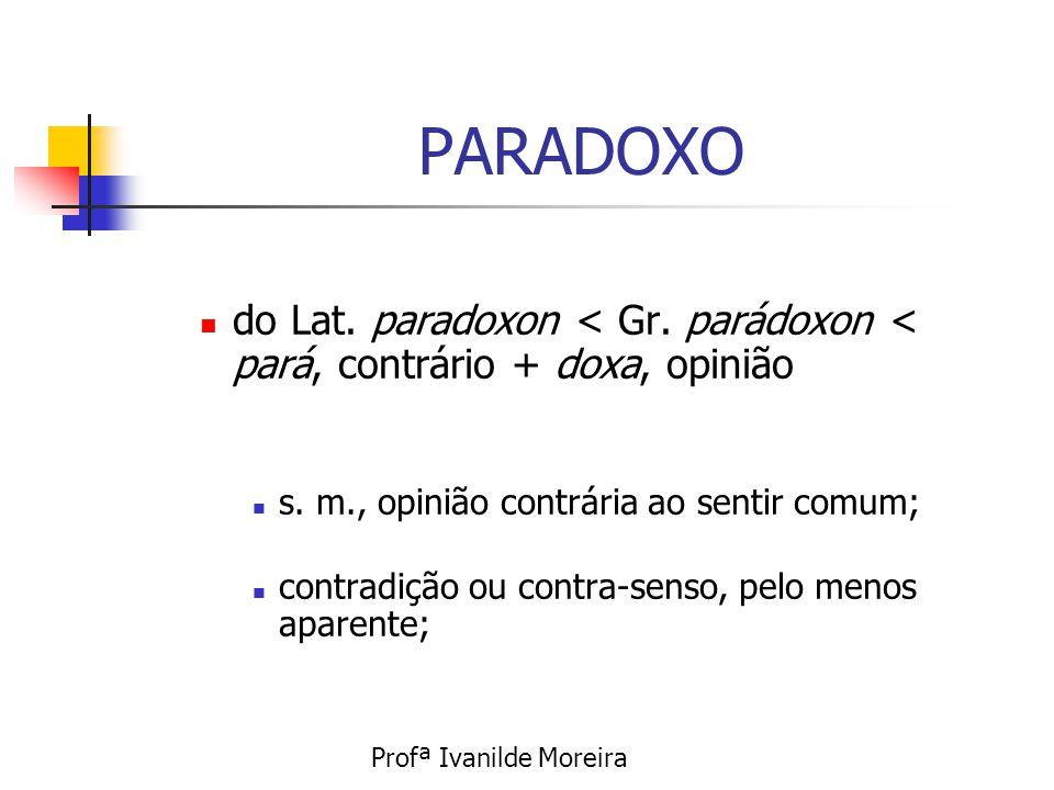 PARADOXO do Lat. paradoxon < Gr. parádoxon < pará, contrário + doxa, opinião. s. m., opinião contrária ao sentir comum;