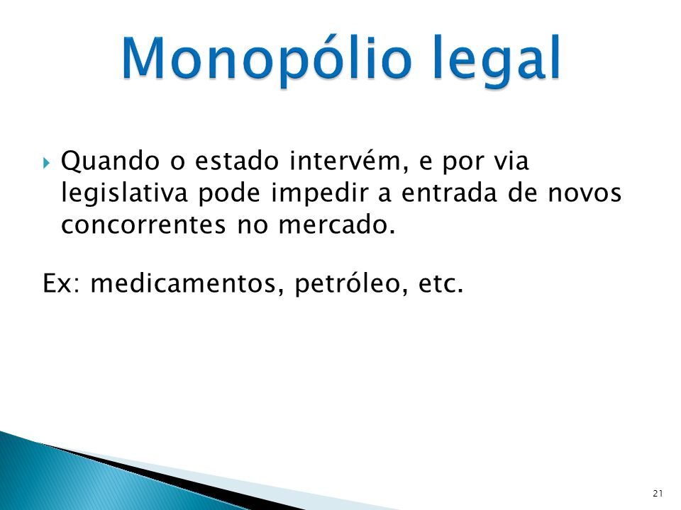 Monopólio legal Quando o estado intervém, e por via legislativa pode impedir a entrada de novos concorrentes no mercado.